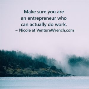 Make sure you are an entrepreneur who can actually do work.
