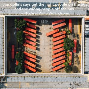 "jim Collins: ""Get the right people on the bus, the wrong people off the bus."""